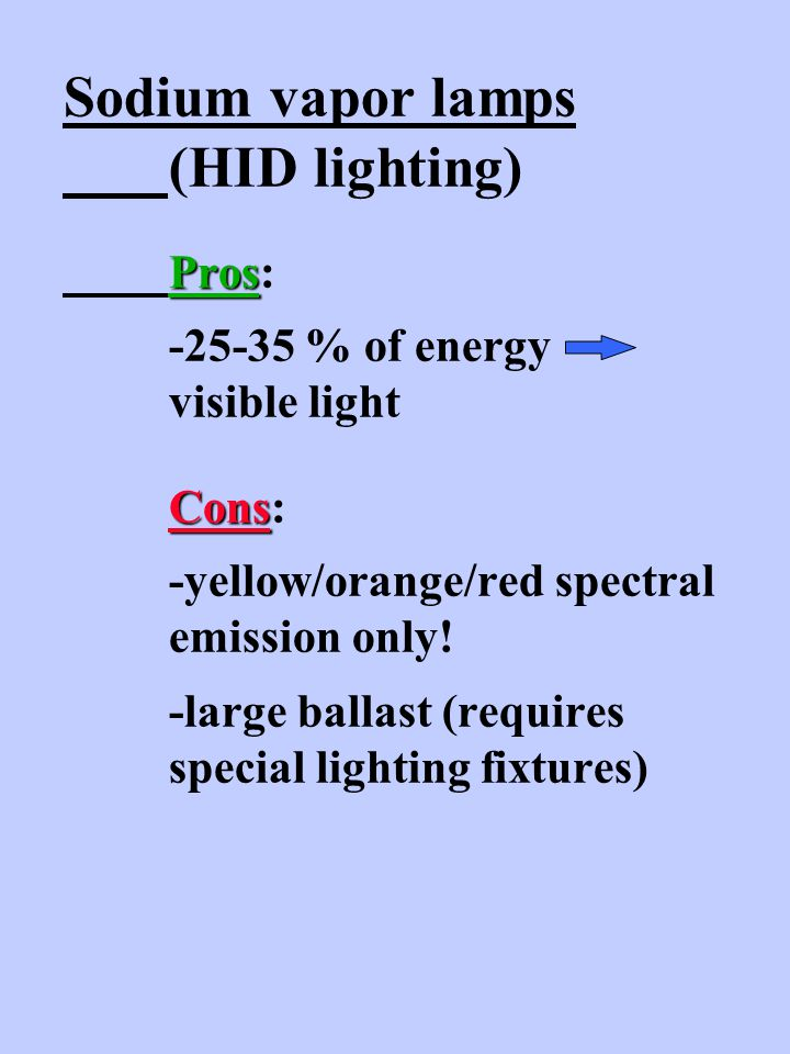 Pros Cons Sodium vapor lamps (HID lighting) Pros: -25-35 % of energy visible light Cons: -yellow/orange/red spectral emission only.