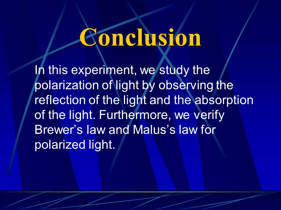 Conclusion In this experiment, we study the polarization of light by observing the reflection of the light and the absorption of the light.