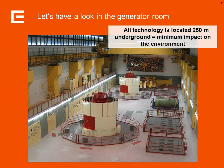 11 Let's have a look in the generator room All technology is located 250 m underground = minimum impact on the environment