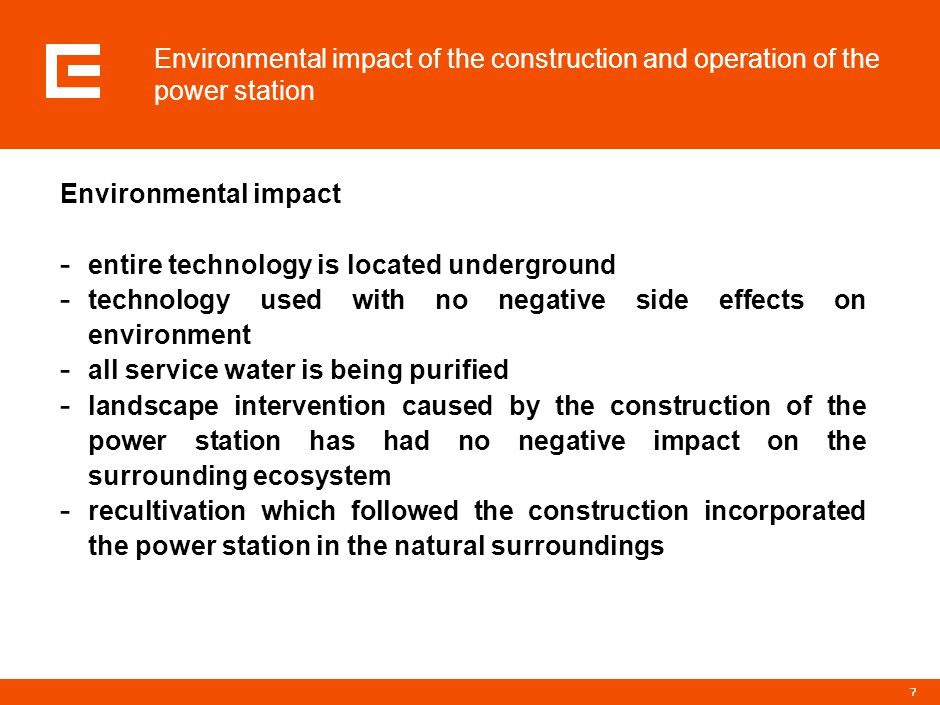 7 Environmental impact of the construction and operation of the power station Environmental impact - entire technology is located underground - technology used with no negative side effects on environment - all service water is being purified - landscape intervention caused by the construction of the power station has had no negative impact on the surrounding ecosystem - recultivation which followed the construction incorporated the power station in the natural surroundings
