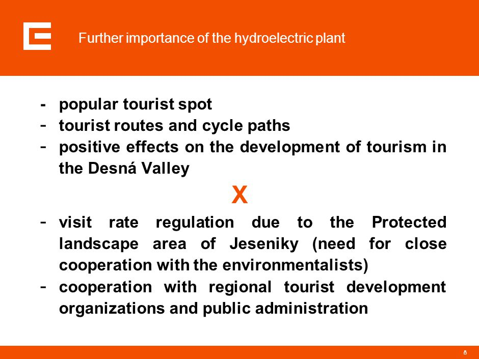 8 Further importance of the hydroelectric plant - popular tourist spot - tourist routes and cycle paths - positive effects on the development of tourism in the Desná Valley X - visit rate regulation due to the Protected landscape area of Jeseniky (need for close cooperation with the environmentalists) - cooperation with regional tourist development organizations and public administration