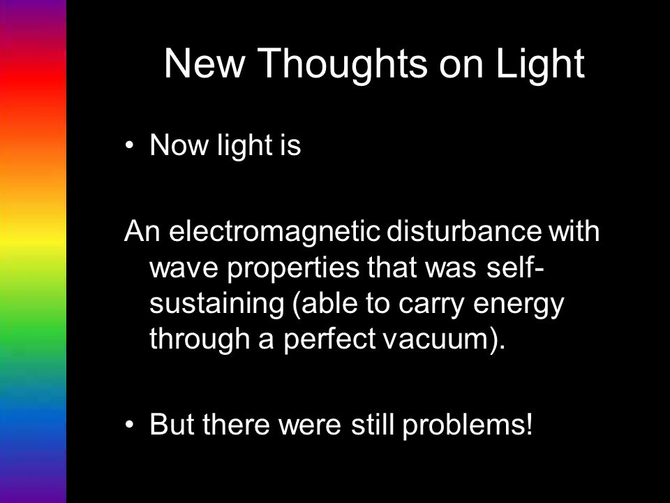 New Thoughts on Light Now light is An electromagnetic disturbance with wave properties that was self- sustaining (able to carry energy through a perfe
