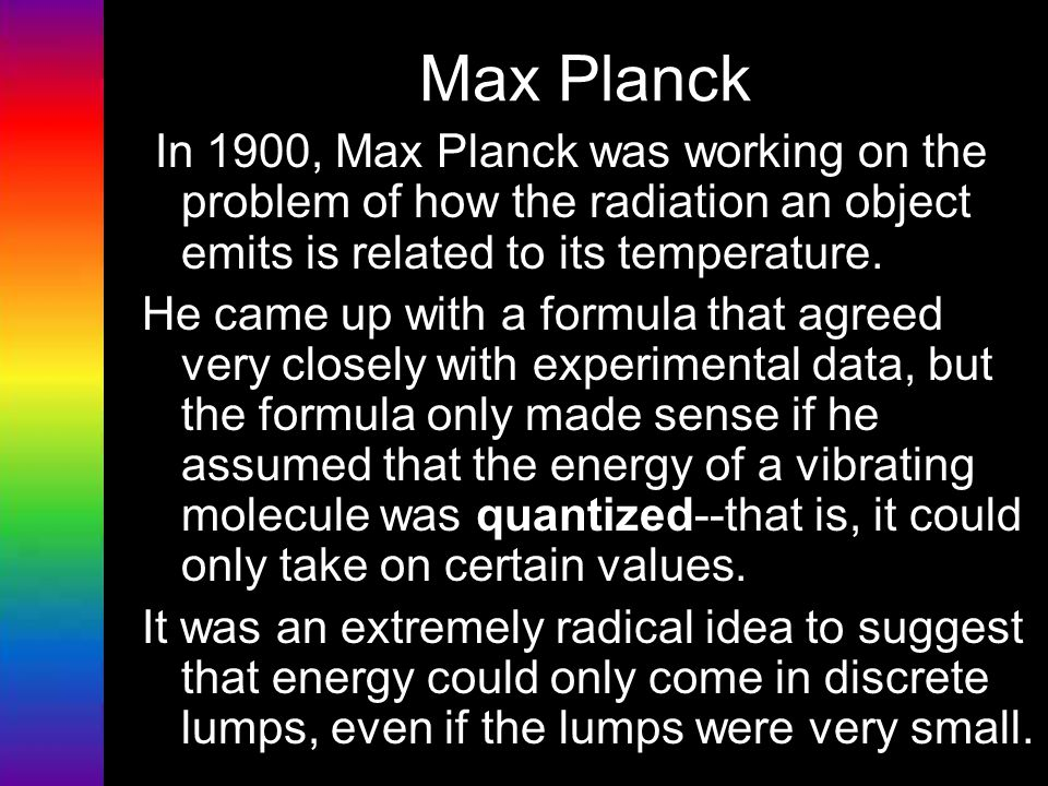Max Planck In 1900, Max Planck was working on the problem of how the radiation an object emits is related to its temperature. He came up with a formul
