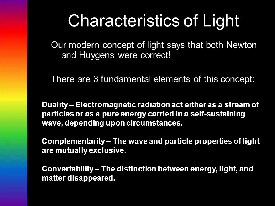 Characteristics of Light Our modern concept of light says that both Newton and Huygens were correct! There are 3 fundamental elements of this concept: