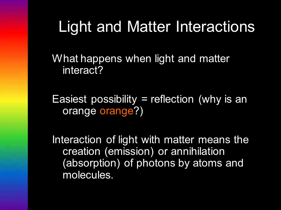 Light and Matter Interactions What happens when light and matter interact? Easiest possibility = reflection (why is an orange orange?) Interaction of