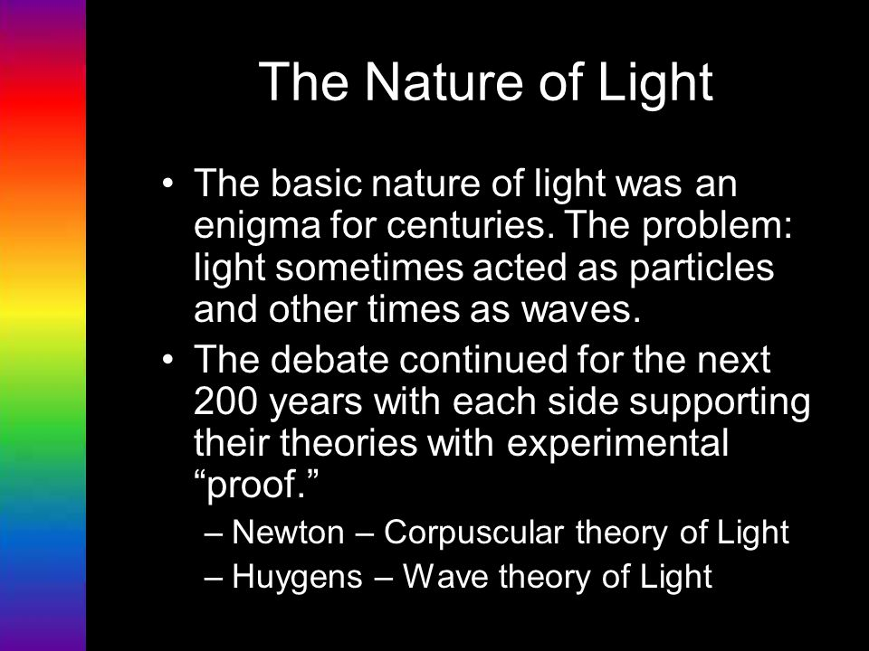 The Nature of Light The basic nature of light was an enigma for centuries. The problem: light sometimes acted as particles and other times as waves. T