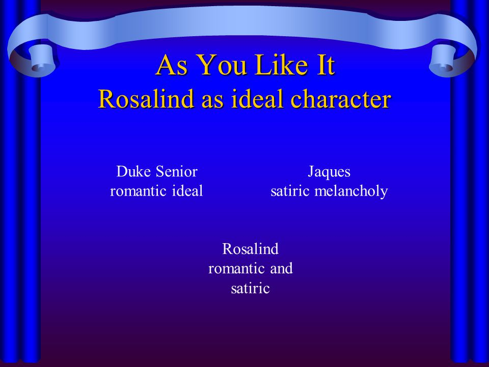 As You Like It Rosalind as ideal character Duke Senior romantic ideal Jaques satiric melancholy Rosalind romantic and satiric
