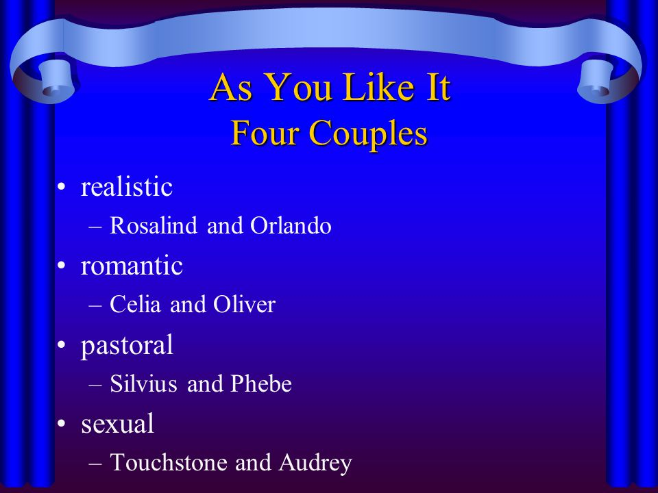 As You Like It Four Couples realistic –Rosalind and Orlando romantic –Celia and Oliver pastoral –Silvius and Phebe sexual –Touchstone and Audrey