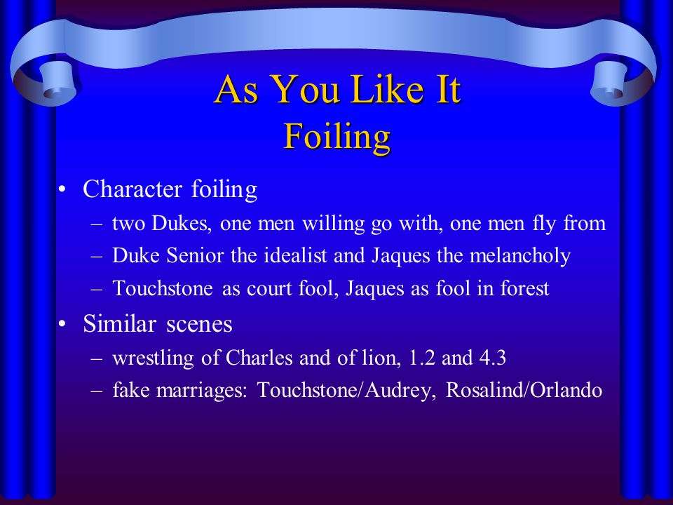As You Like It Foiling Character foiling –two Dukes, one men willing go with, one men fly from –Duke Senior the idealist and Jaques the melancholy –To
