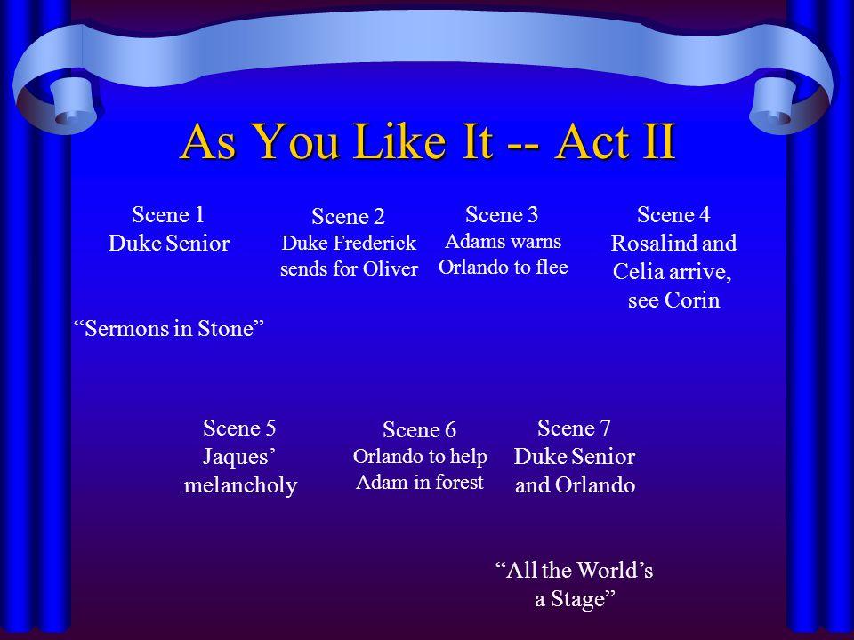 "As You Like It -- Act II Scene 1 Duke Senior ""Sermons in Stone"" Scene 2 Duke Frederick sends for Oliver Scene 3 Adams warns Orlando to flee Scene 4 Ro"