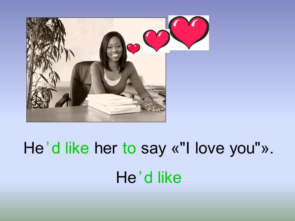 He ' d like her to say « I love you ». He ' d