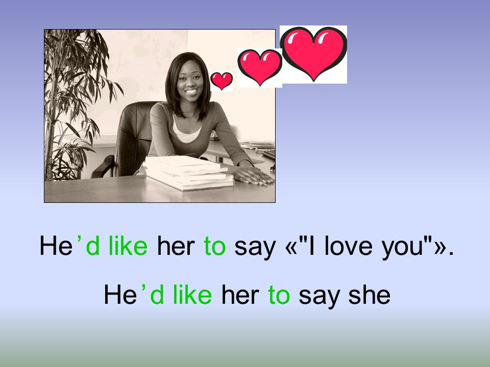 He ' d like her to say « I love you» . He ' d like her to say