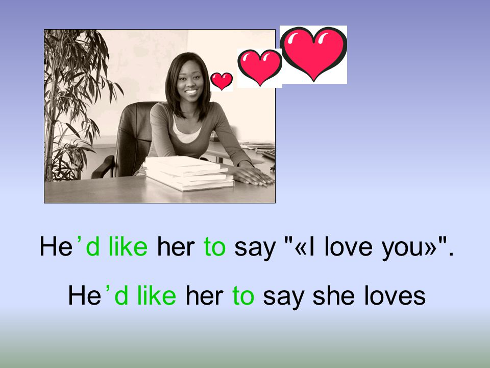 He ' d like her to say « I love you ». He ' d like her to say she