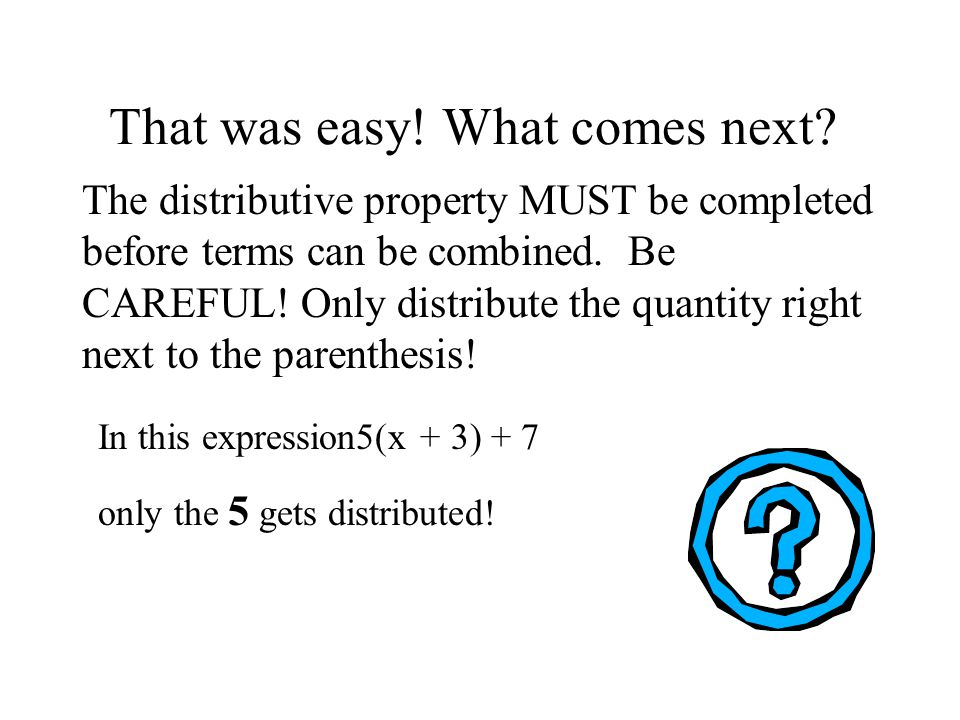 That was easy! What comes next? The distributive property MUST be completed before terms can be combined. Be CAREFUL! Only distribute the quantity rig