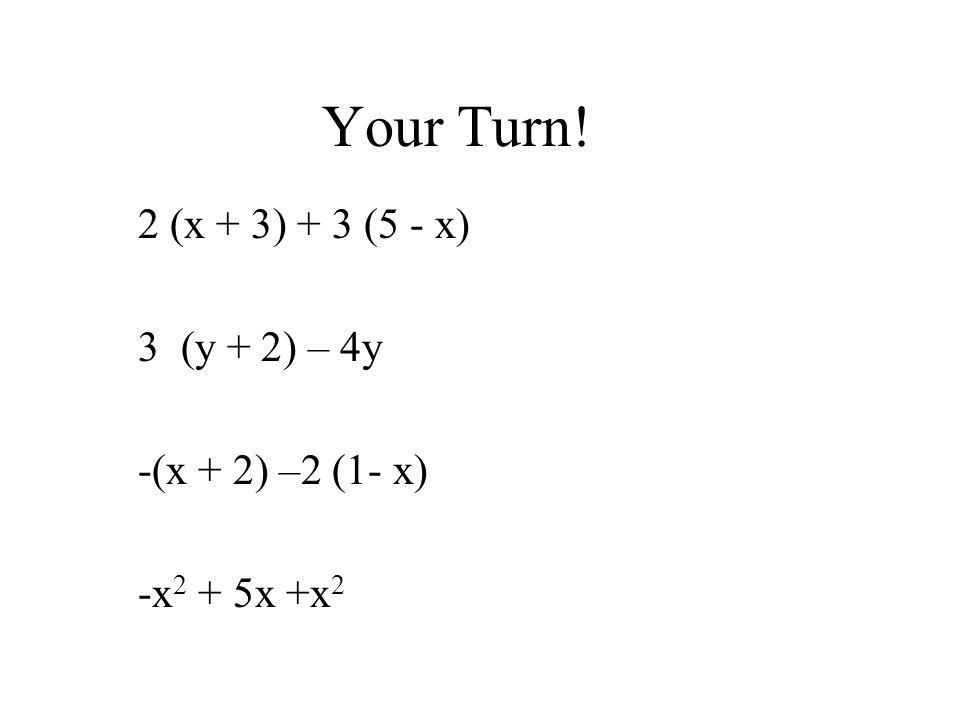 Your Turn! 2 (x + 3) + 3 (5 - x) 3 (y + 2) – 4y -(x + 2) –2 (1- x) -x 2 + 5x +x 2