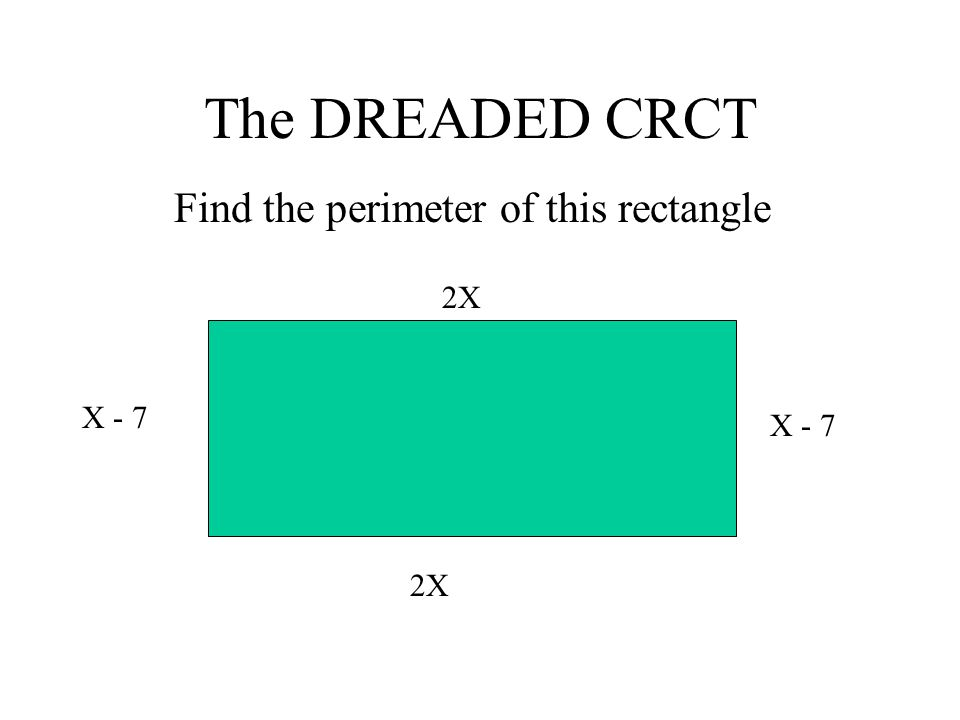 The DREADED CRCT Find the perimeter of this rectangle X - 7 2X