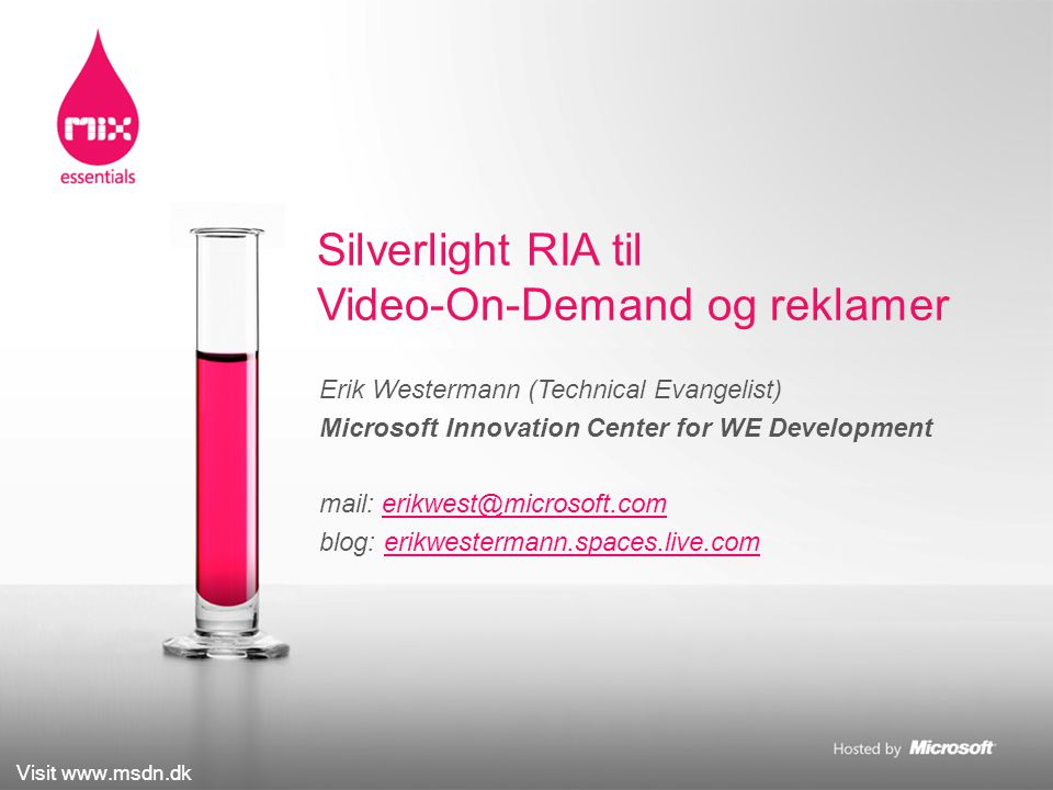 Visit www.msdn.dk Erik Westermann (Technical Evangelist) Microsoft Innovation Center for WE Development mail: erikwest@microsoft.comerikwest@microsoft.com blog: erikwestermann.spaces.live.comerikwestermann.spaces.live.com Silverlight RIA til Video-On-Demand og reklamer