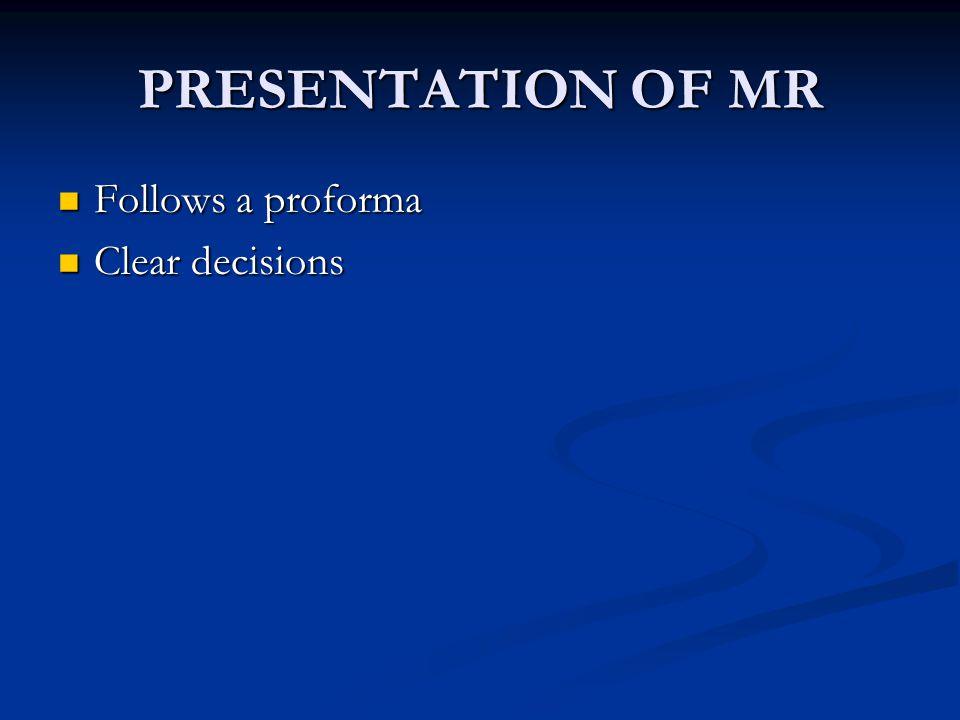 PRESENTATION OF MR Follows a proforma Follows a proforma Clear decisions Clear decisions