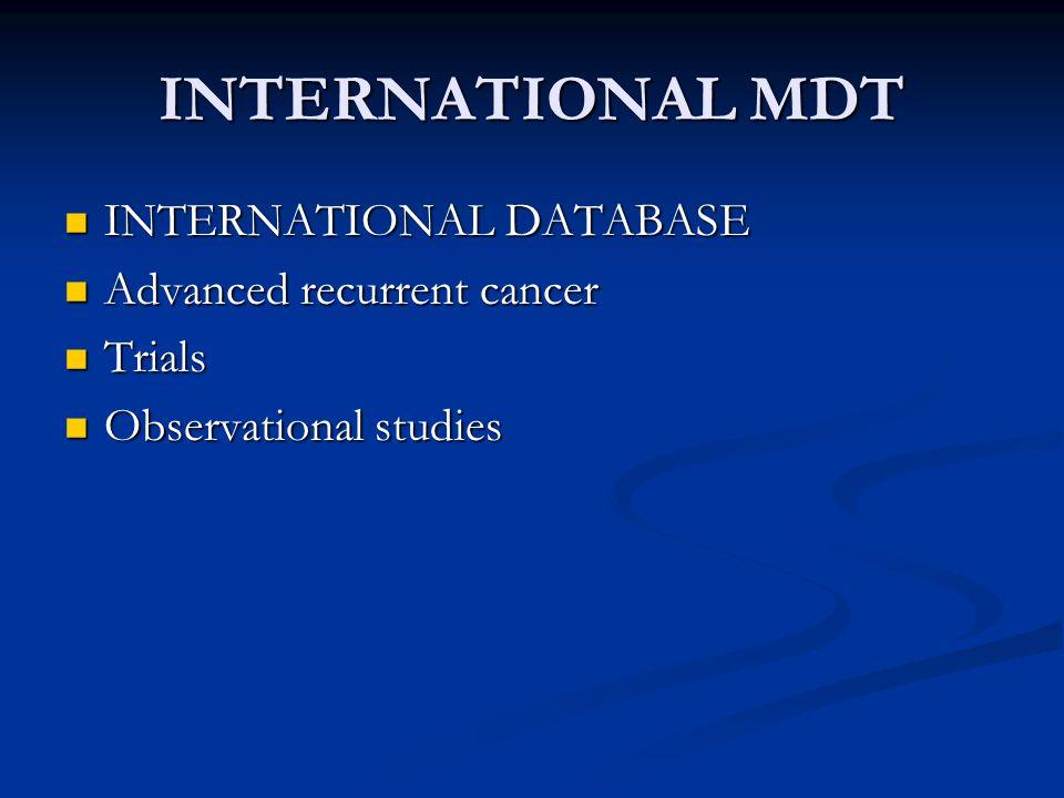 INTERNATIONAL MDT INTERNATIONAL DATABASE INTERNATIONAL DATABASE Advanced recurrent cancer Advanced recurrent cancer Trials Trials Observational studies Observational studies