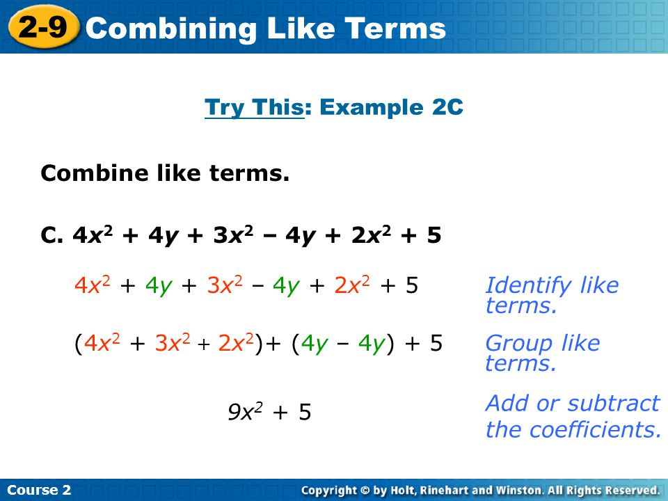 Try This: Example 2C Insert Lesson Title Here Course 2 2-9 Combining Like Terms Combine like terms. C. 4x 2 + 4y + 3x 2 – 4y + 2x 2 + 5 9x 2 + 5 Ident