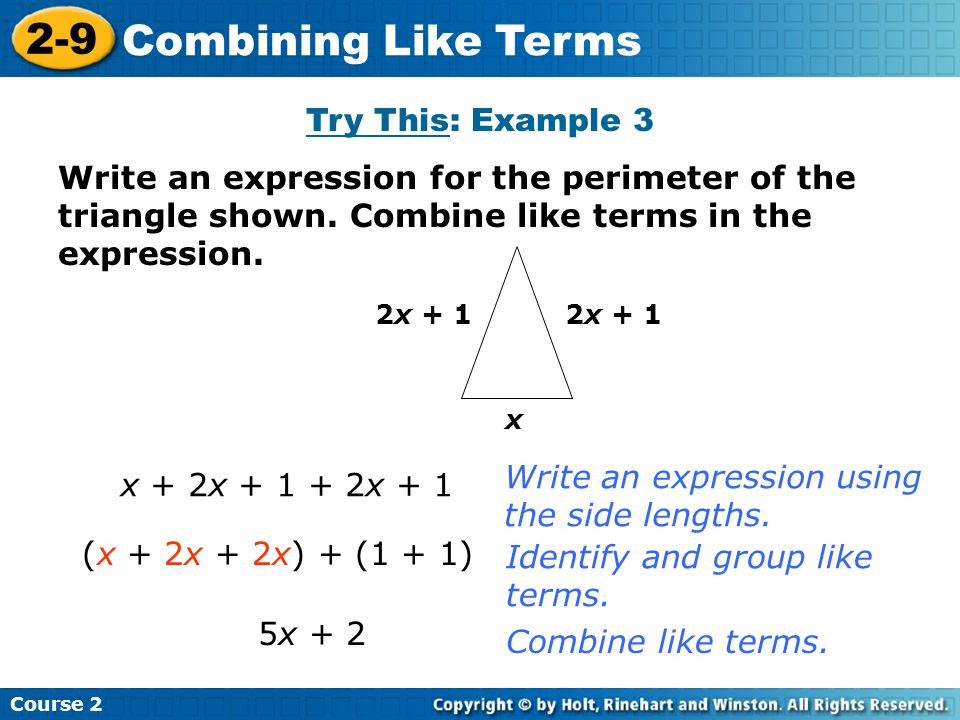 Try This: Example 3 Insert Lesson Title Here Course 2 2-9 Combining Like Terms x 2x + 1 x + 2x + 1 + 2x + 1 5x + 2 Write an expression using the side