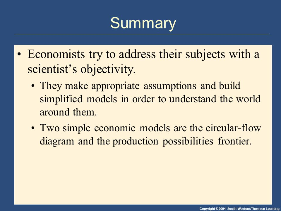 Copyright © 2004 South-Western/Thomson Learning Summary Economists try to address their subjects with a scientist's objectivity.