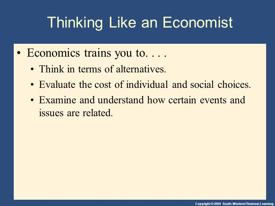 Copyright © 2004 South-Western/Thomson Learning Thinking Like an Economist Economics trains you to....