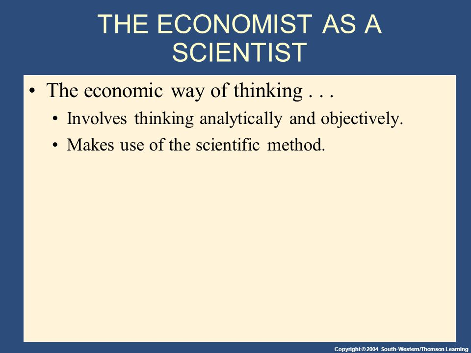 Copyright © 2004 South-Western/Thomson Learning THE ECONOMIST AS A SCIENTIST The economic way of thinking...