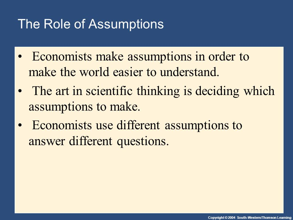 Copyright © 2004 South-Western/Thomson Learning The Role of Assumptions Economists make assumptions in order to make the world easier to understand.