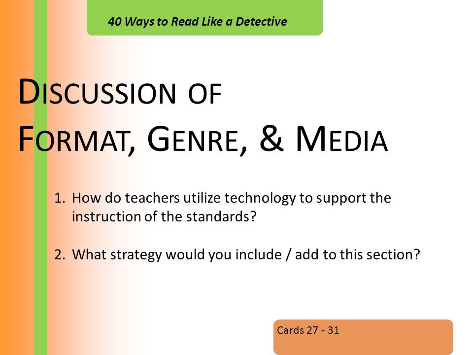 40 Ways to Read Like a Detective D ISCUSSION OF F ORMAT, G ENRE, & M EDIA Cards 27 - 31 1.How do teachers utilize technology to support the instruction of the standards.