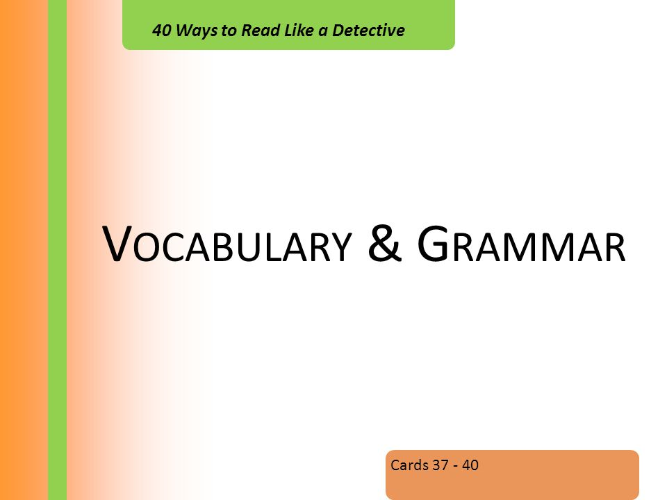 40 Ways to Read Like a Detective V OCABULARY & G RAMMAR Cards 37 - 40