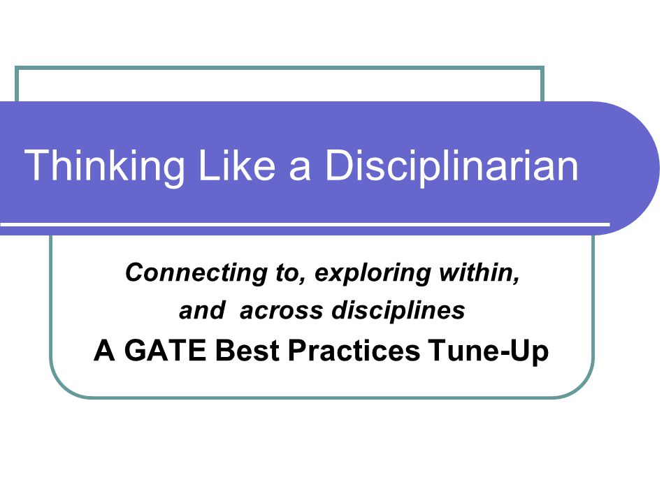 Thinking Like a Disciplinarian Connecting to, exploring within, and across disciplines A GATE Best Practices Tune-Up
