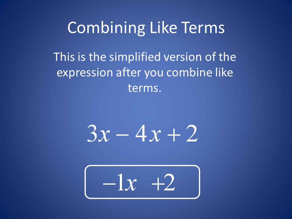 Combining Like Terms This is the simplified version of the expression after you combine like terms.