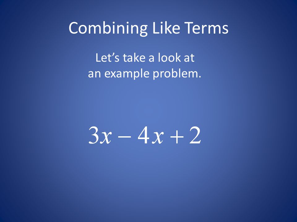 Combining Like Terms Let's take a look at an example problem.