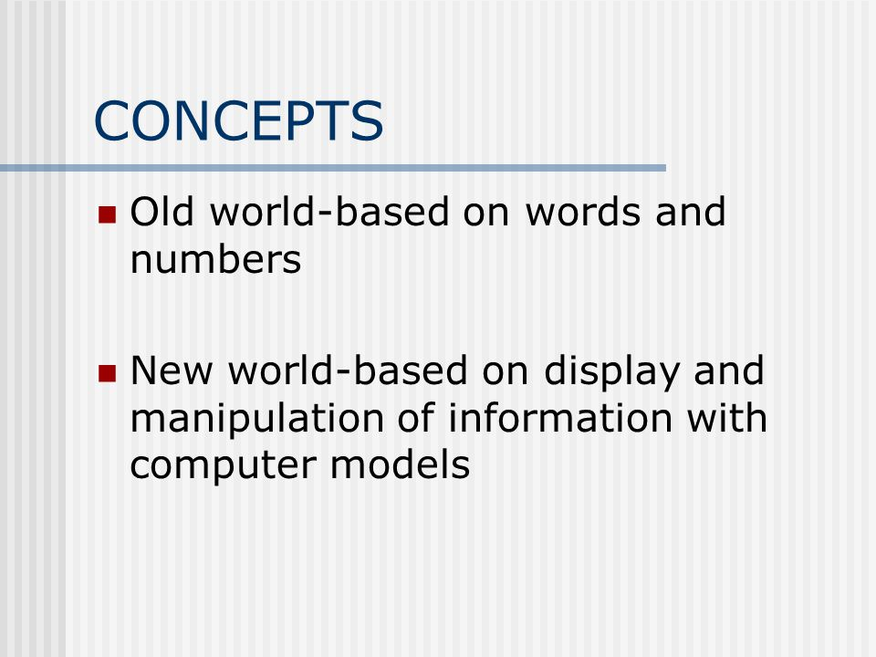 CONCEPTS Old world-based on words and numbers New world-based on display and manipulation of information with computer models