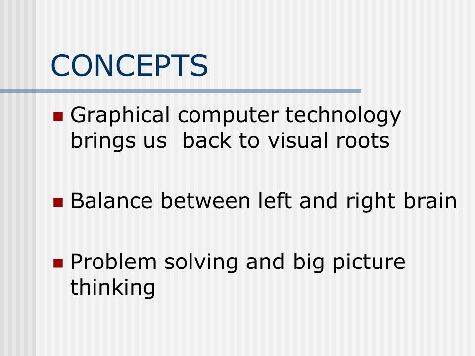 CONCEPTS Graphical computer technology brings us back to visual roots Balance between left and right brain Problem solving and big picture thinking