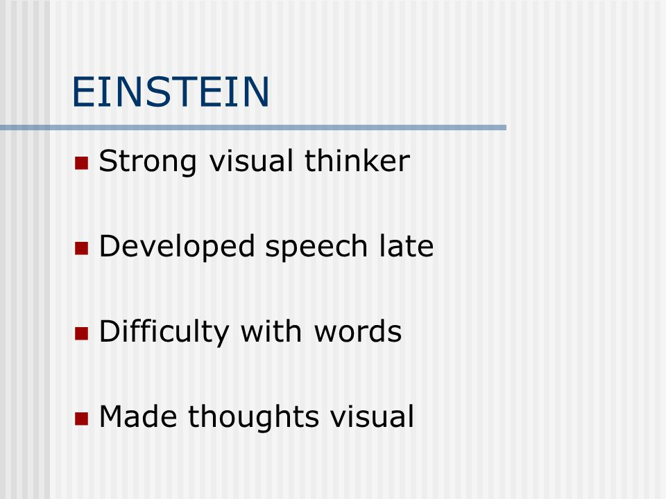 EINSTEIN Strong visual thinker Developed speech late Difficulty with words Made thoughts visual