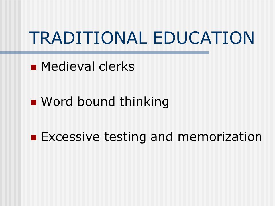 TRADITIONAL EDUCATION Medieval clerks Word bound thinking Excessive testing and memorization