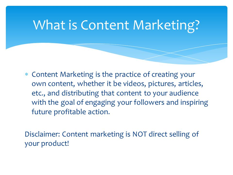  Content Marketing is the practice of creating your own content, whether it be videos, pictures, articles, etc., and distributing that content to your audience with the goal of engaging your followers and inspiring future profitable action.