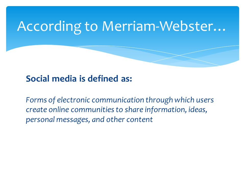 Social media is defined as: Forms of electronic communication through which users create online communities to share information, ideas, personal messages, and other content According to Merriam-Webster…