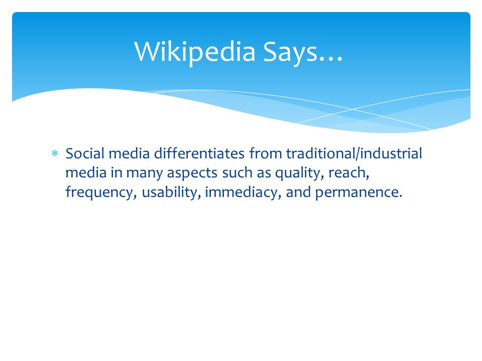 Wikipedia Says…  Social media differentiates from traditional/industrial media in many aspects such as quality, reach, frequency, usability, immediacy, and permanence.