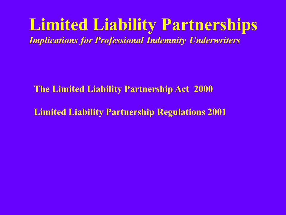 Limited Liability Partnerships Implications for Professional Indemnity Underwriters The Limited Liability Partnership Act 2000 Limited Liability Partnership Regulations 2001