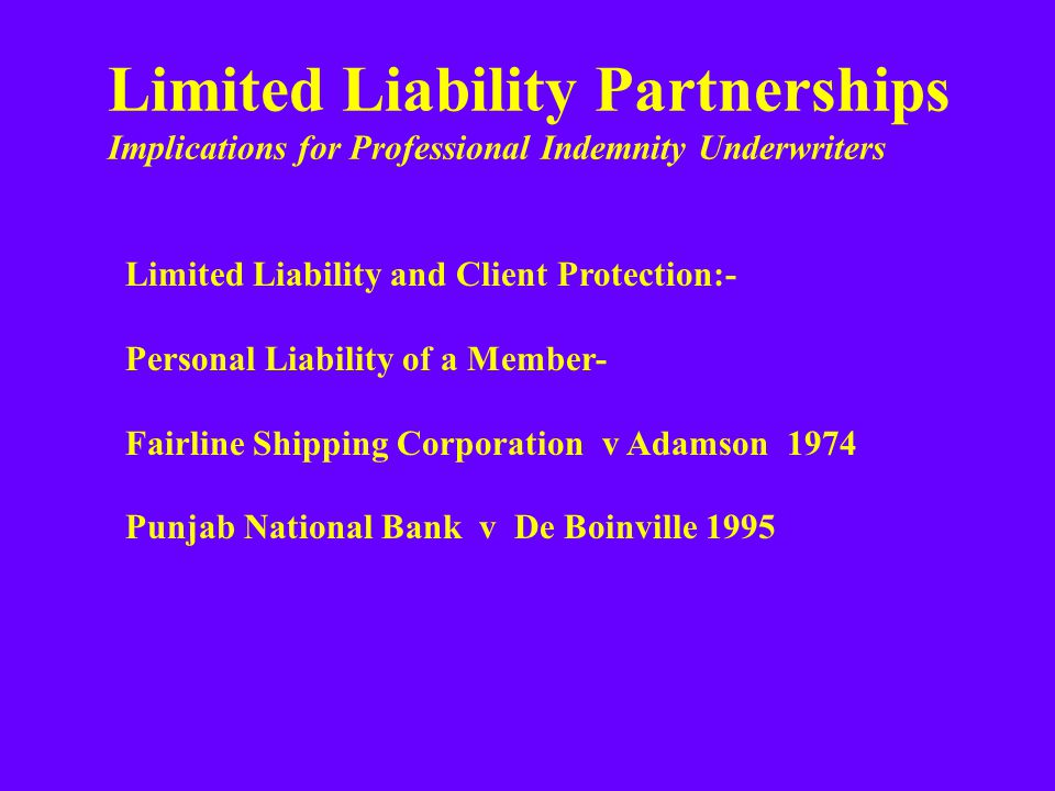 Limited Liability Partnerships Implications for Professional Indemnity Underwriters Limited Liability and Client Protection:- Personal Liability of a Member- Fairline Shipping Corporation v Adamson 1974 Punjab National Bank v De Boinville 1995