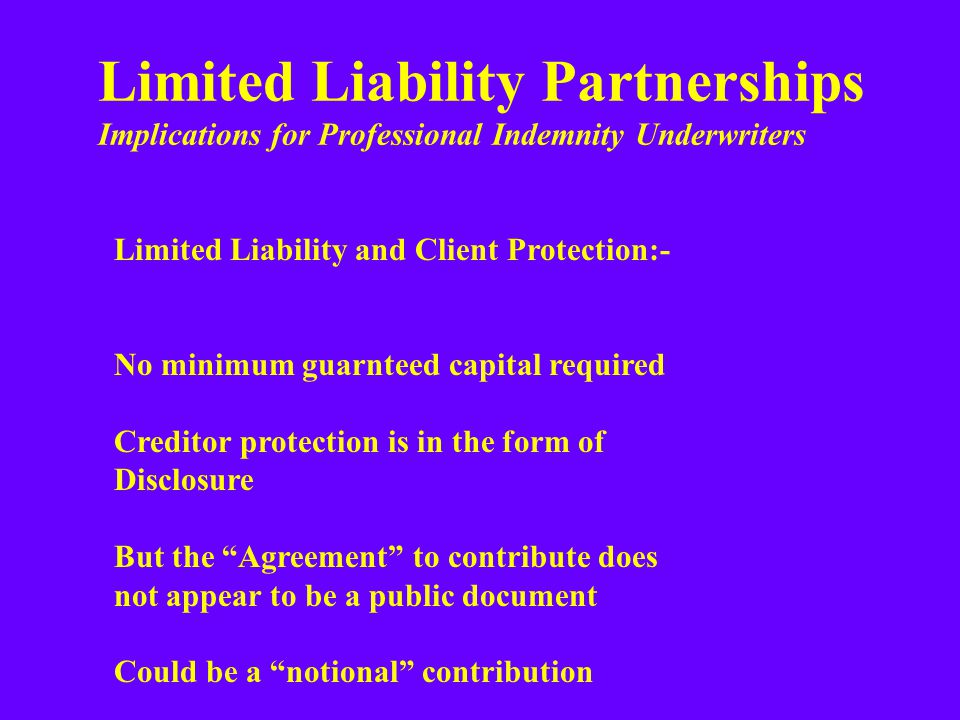 Limited Liability Partnerships Implications for Professional Indemnity Underwriters Limited Liability and Client Protection:- No minimum guarnteed capital required Creditor protection is in the form of Disclosure But the Agreement to contribute does not appear to be a public document Could be a notional contribution