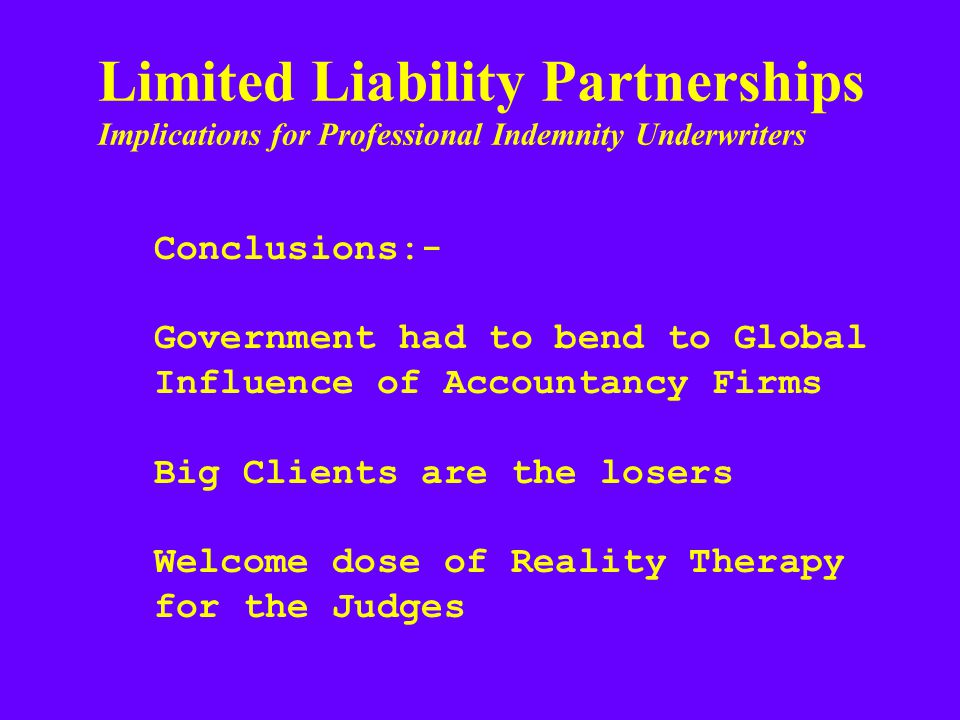 Limited Liability Partnerships Implications for Professional Indemnity Underwriters Conclusions:- Government had to bend to Global Influence of Accountancy Firms Big Clients are the losers Welcome dose of Reality Therapy for the Judges
