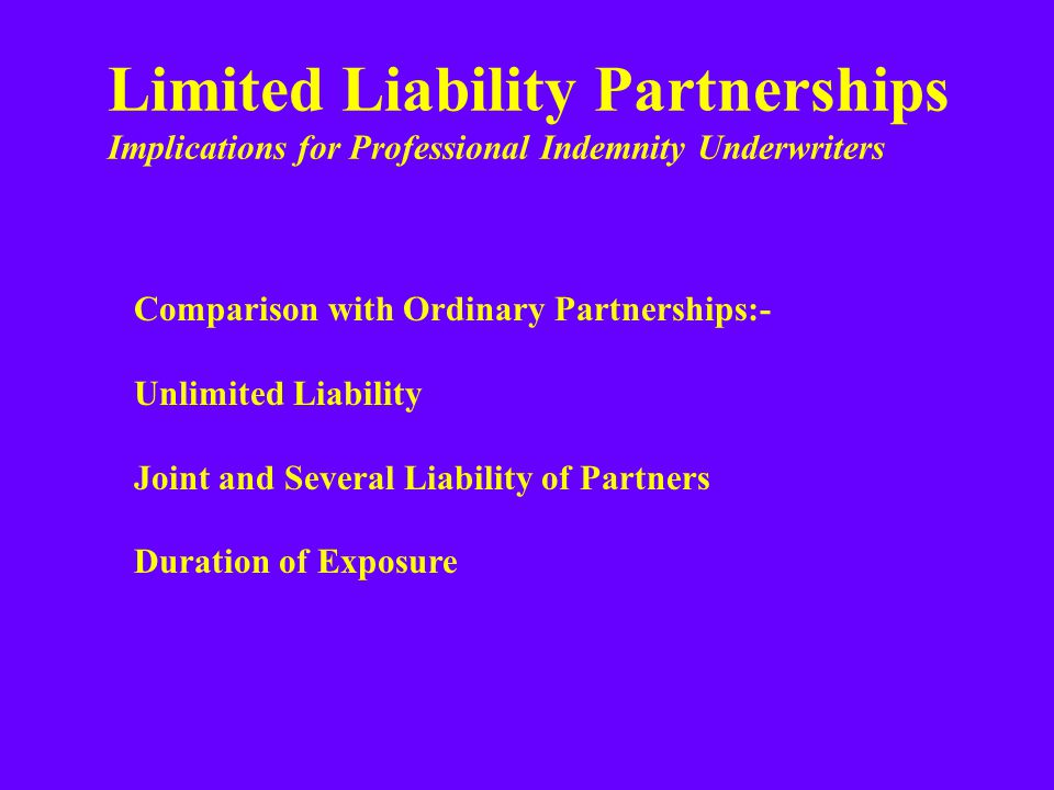 Limited Liability Partnerships Implications for Professional Indemnity Underwriters Comparison with Ordinary Partnerships:- Unlimited Liability Joint and Several Liability of Partners Duration of Exposure