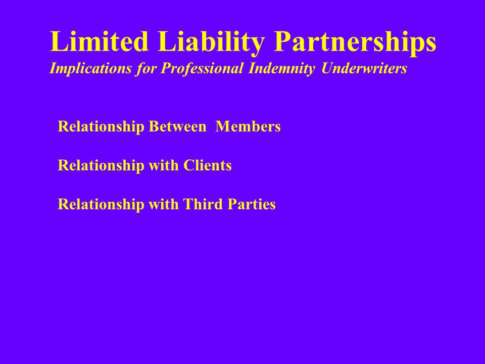 Limited Liability Partnerships Implications for Professional Indemnity Underwriters Relationship Between Members Relationship with Clients Relationship with Third Parties