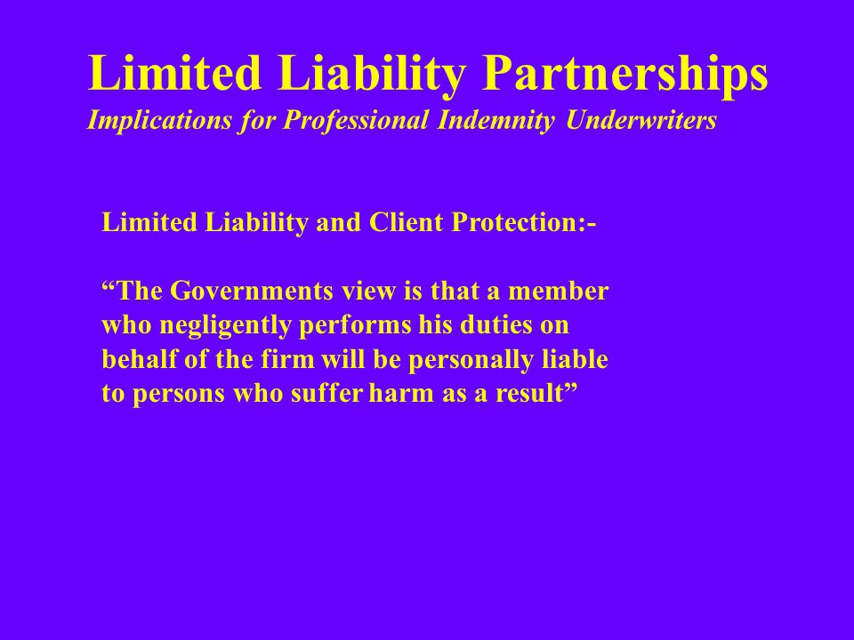 Limited Liability Partnerships Implications for Professional Indemnity Underwriters Limited Liability and Client Protection:- The Governments view is that a member who negligently performs his duties on behalf of the firm will be personally liable to persons who suffer harm as a result
