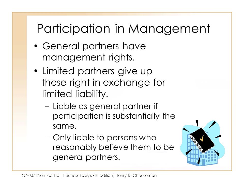 19 - 2233 - 22 © 2007 Prentice Hall, Business Law, sixth edition, Henry R. Cheeseman Participation in Management General partners have management righ