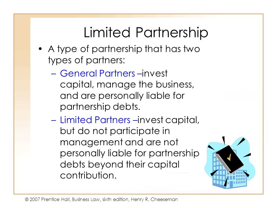 19 - 333 - 3 © 2007 Prentice Hall, Business Law, sixth edition, Henry R. Cheeseman Limited Partnership A type of partnership that has two types of par